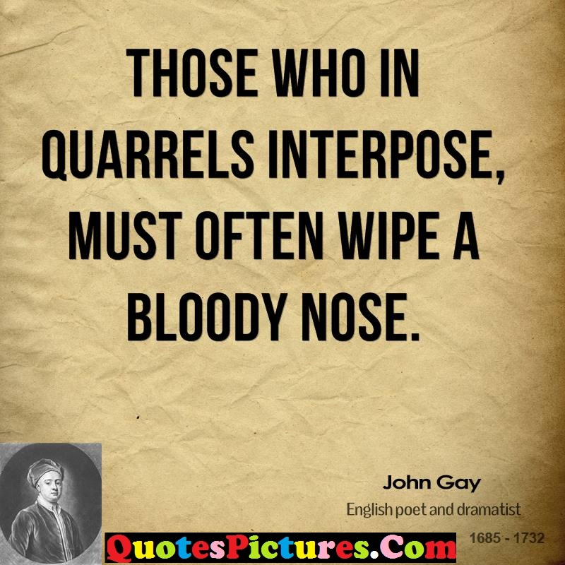 Best Ever Confidence Quotes - Those Who In Quarrels Interpose, Must Often Wipe A Bloody Nose. - John Gay