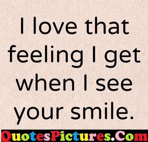 Best Ever Love Quote - I Love That Feeing I Get When I See Your Smile