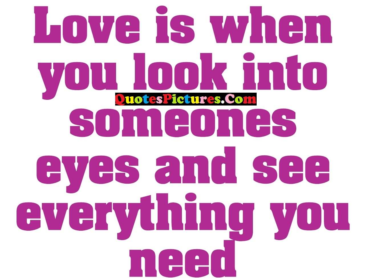 Best Ever Love Quote - Love Is When You Look Into Someones Eyes And See Everthing You Need