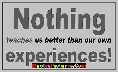 Best Experience Quote - Nothing Teaches Us Better That Our Own Experiences !