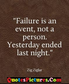 Best Failure Quote - Failure Is An Event, Not A Person. Yesterday Ended Last Night. - Zig Ziglar