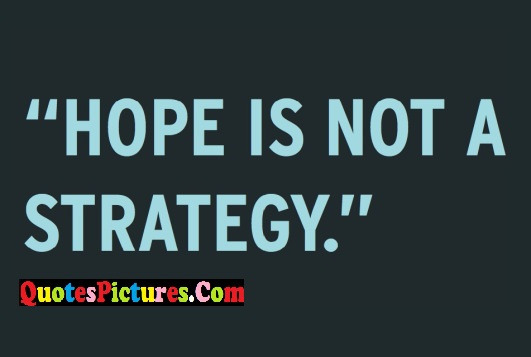 Best Hope Quote - Hope Is Not A Strategy.
