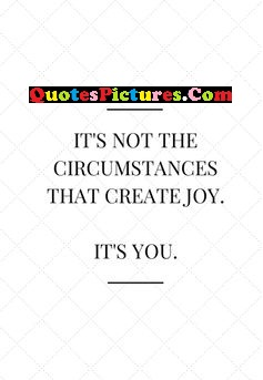 Best Joy Quote - It's Not The Circumstances That Create Joy. It's You.