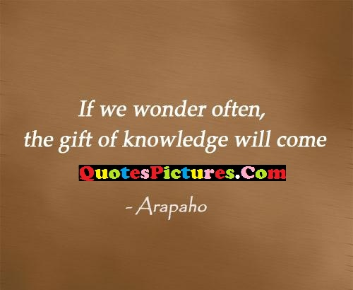 Best Knowledge Quote - The Gift Of Knowledge Will Come. - Arapaho