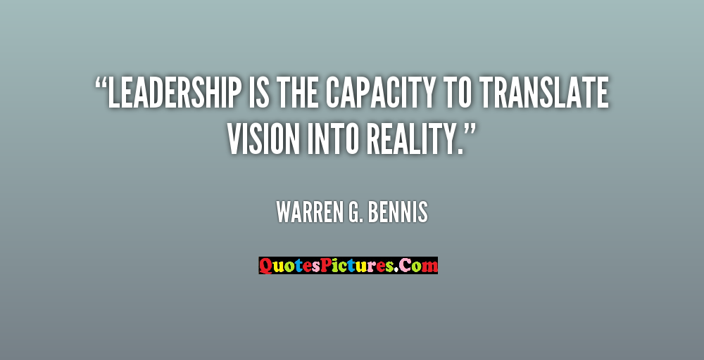 Best Leadership Quote - Leadership Is The Capacity To Translate Vision Into Reality. - Warren G. Bennis