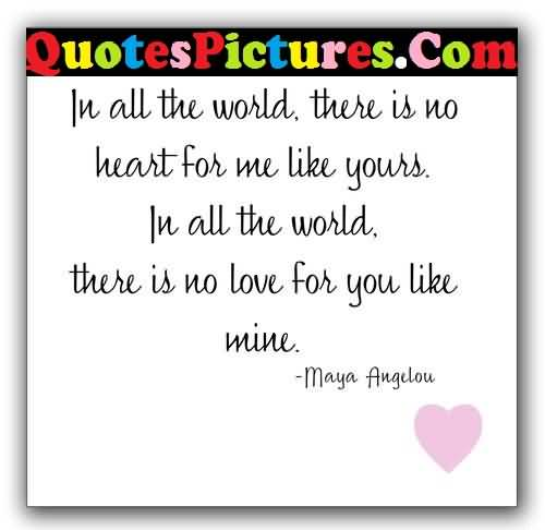 Best Love Quote - In All The Worlds There Is No Heart For Me Like Yours By Maya Angelou