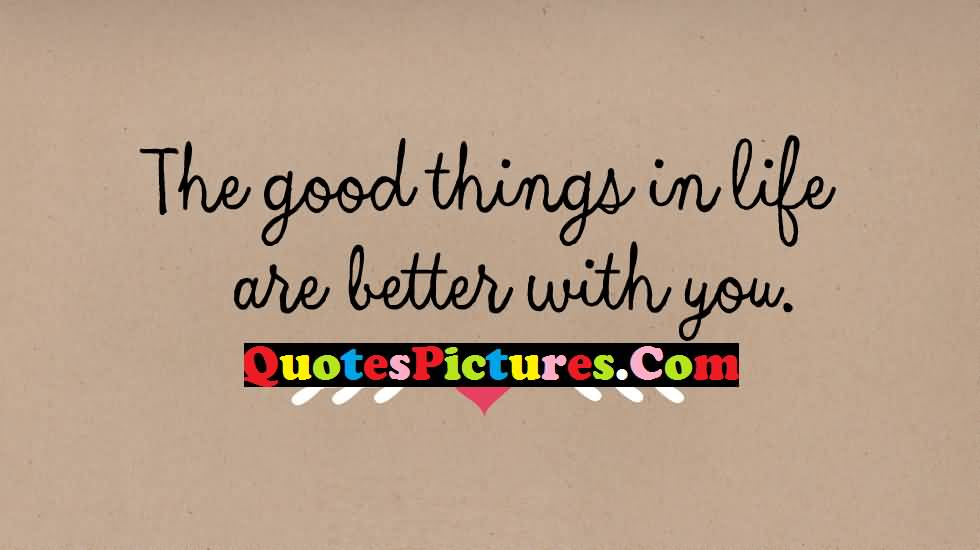 Best Love Quote - The Good Things In Life Are Better With You
