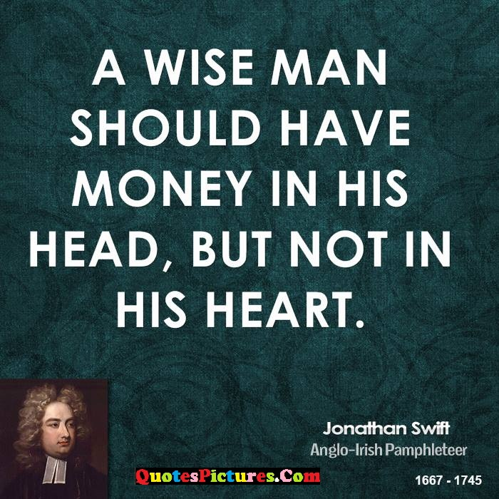 Best Money Quote - A Wise Man Should Have Money in His Head, But Not In His Heart. - Jonathan Swift