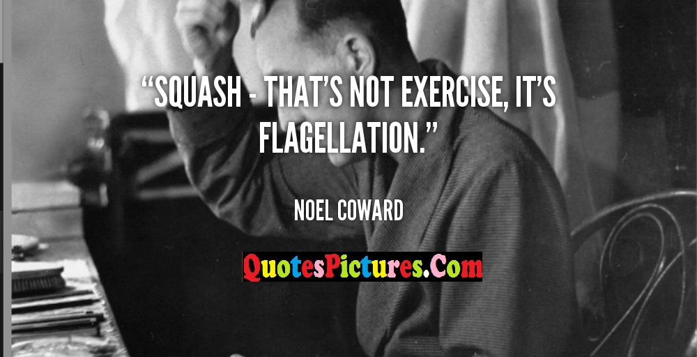 Best Motivational Exercise Quote - Squash - That's Not Exercise, It's Flagellation - Noel Coward