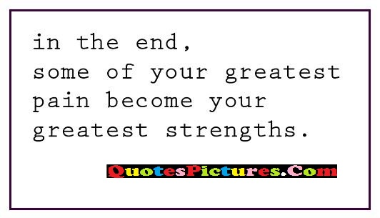 Best Religion Quote - In The End, Some Of Your greatest Pain Become Your Greatest Strengths.
