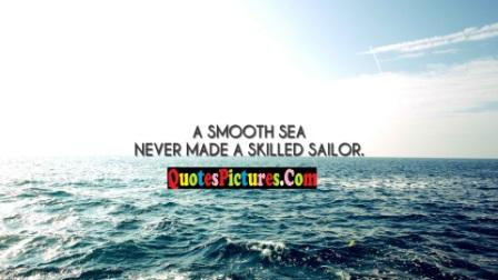 Best Sea Quote - A Smooth Sea Never Made A Skilled Sailor.
