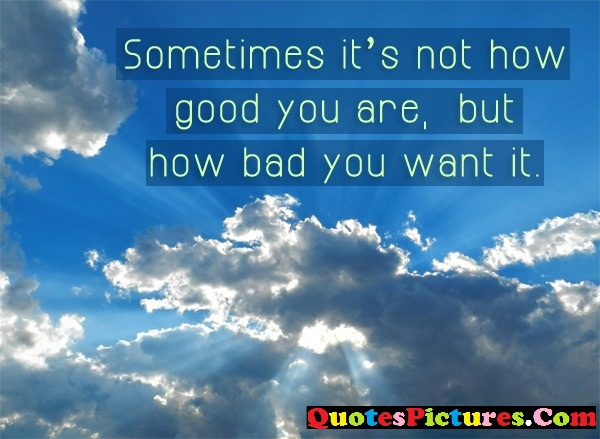Best Teamwork Quote - Sometimes It's Not How Good You Are, But How Bad You Want It.
