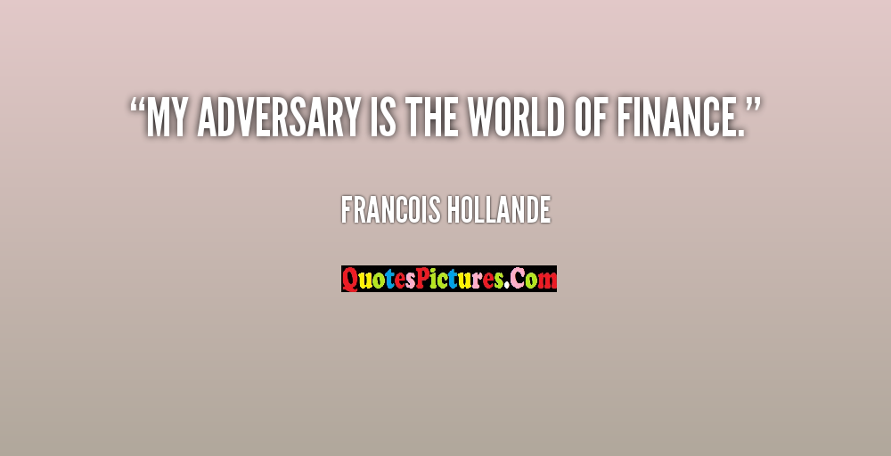 Best World Quote - My Adversary Is The World Of Finance. - Francois Hollande