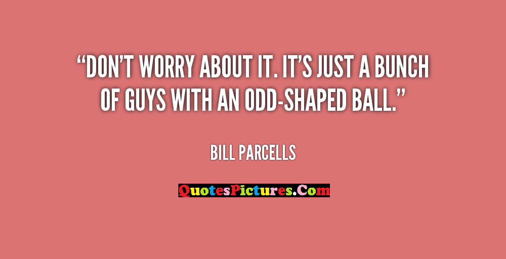 Best Worry Quote - Dont Worry About It Its Just A Bunch Of Guys With An Odd - Shaped Ball. - Bill Parcells