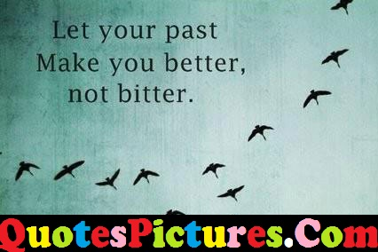 Better Life Quote - Your Past Make Your Better Not Bitter