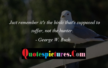 Birds Quotes - Just Remember It's The Birds That's Supposed To Suffer By George W. Bush