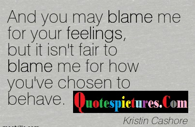 Blame Quotes - And You May Blame Me For Your Fellings By Kristin Cashore