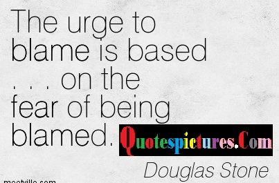 Blame Quotes - Blame Is Based On The Fear Of Being Blamed By Douglas Stone