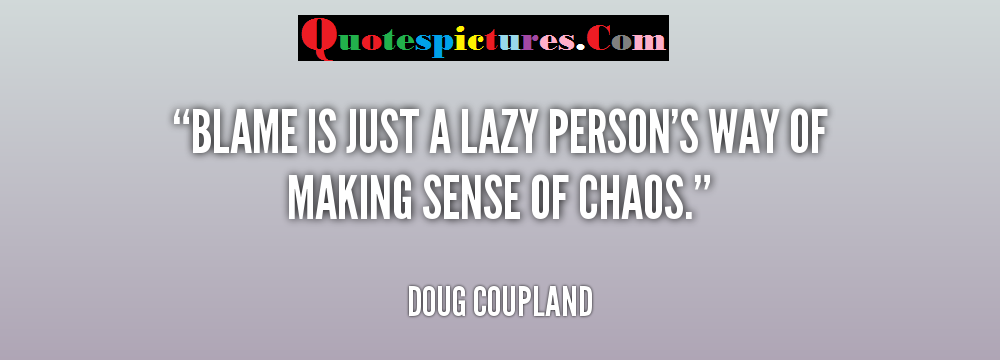 Blame Quotes - Blame Is Just A Lazy Persons Way Of Making Sense Of Choas By Doug Coupland