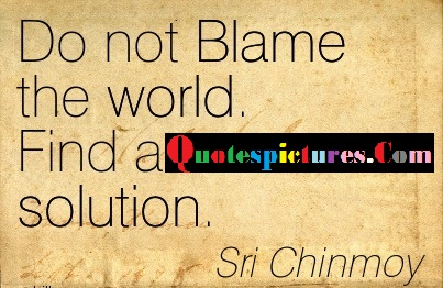 Blame Quotes - Do Not Blame The World By Sri Chinmoy
