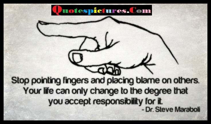 Blame Quotes - Stop Pointing Fingers And Placing Blame On Others By Dr Steve Maraboli