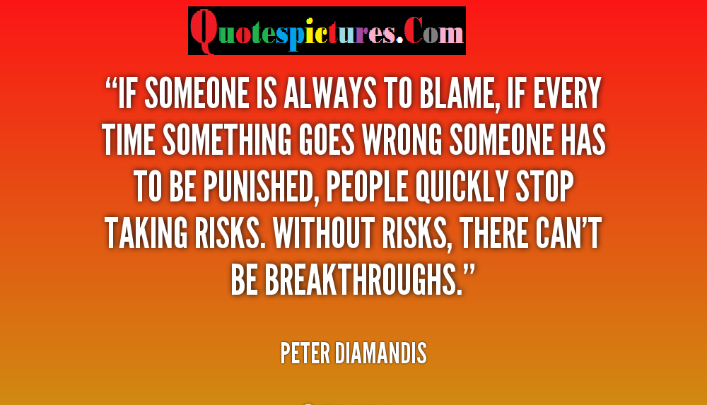 Blame Quotes - Without Risks, There Can Not Be Break Throughs By Peter Diamandis