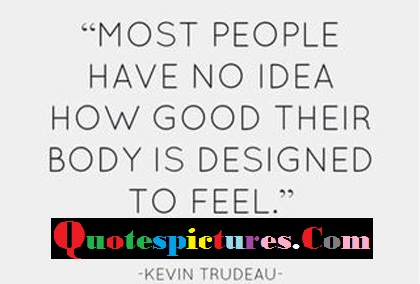 Body Quotes - How Good Theit Body Is Designed To feel By Kevin Trudeau