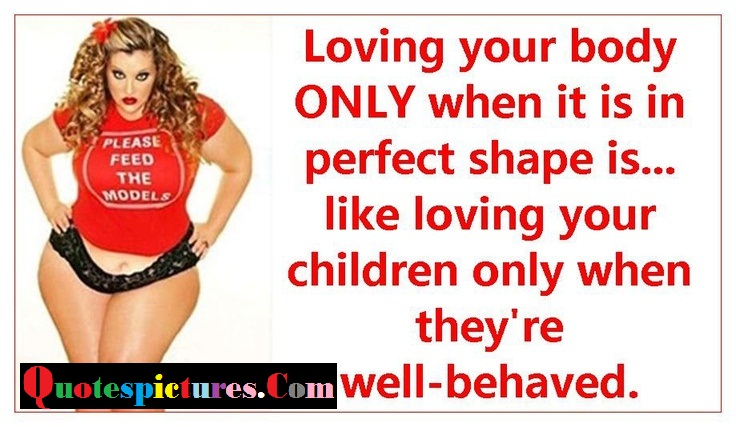 Body Quotes - Loving Your Body Only When It Is In Perfect Shape