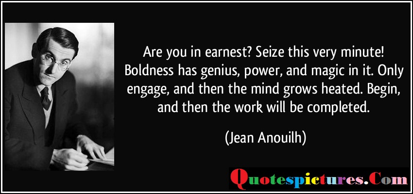 Boldness Quotes - Begin And Then The Work Will Be Completed By Jean Anouilh