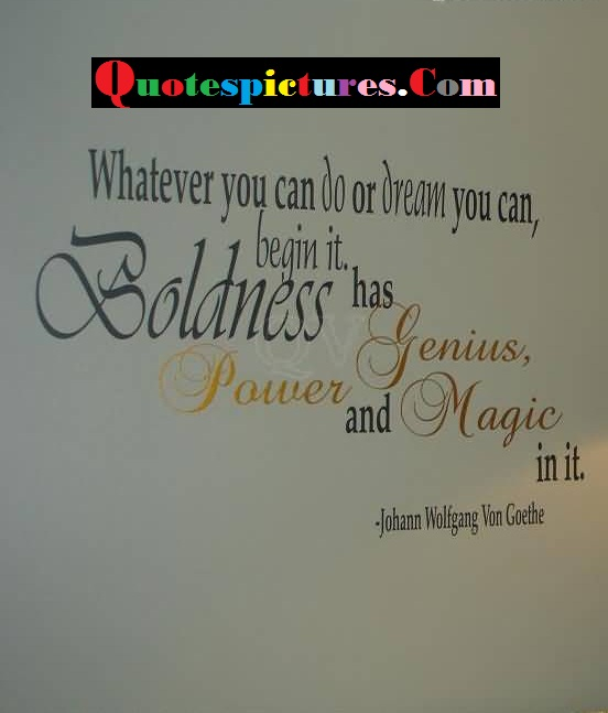 Boldness Quotes - Whatever You Can Do Or Dream You Can Begin It By Johann Wolfgang Von Goethe
