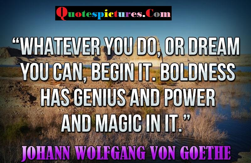 Boldness Quotes - Whatever You Do Or Dream You Can Begin It By Johann Wolfgang Von Goethe