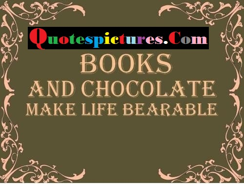 Books Quotes - Books And Chocolate Make Life Bearable