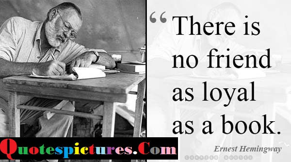 Books Quotes - There Is No Friend As Loyal As A Book By Ernest Hemingway