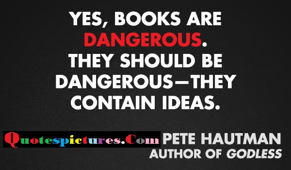 Books Quotes - Yes Books Are Dangerous By Pete Hautman