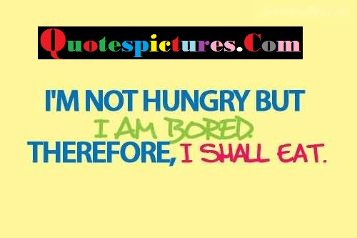 Boredom Quotes - I Am Not Hungry But I Am Bored