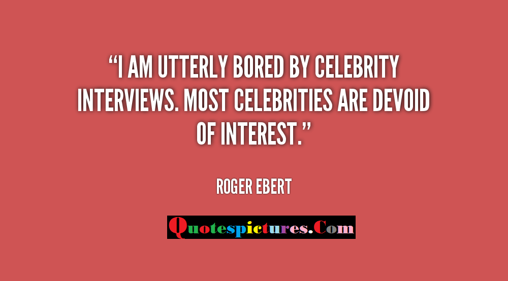 Boredom Quotes - I Am Utterly Bored By Celebrity Interviews By Roger Ebert