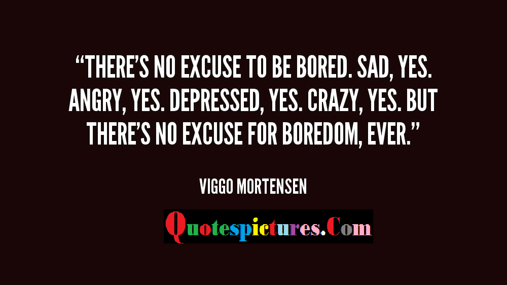 Boredom Quotes - There's No Excuse To Be Bored By Viggo Mortensen