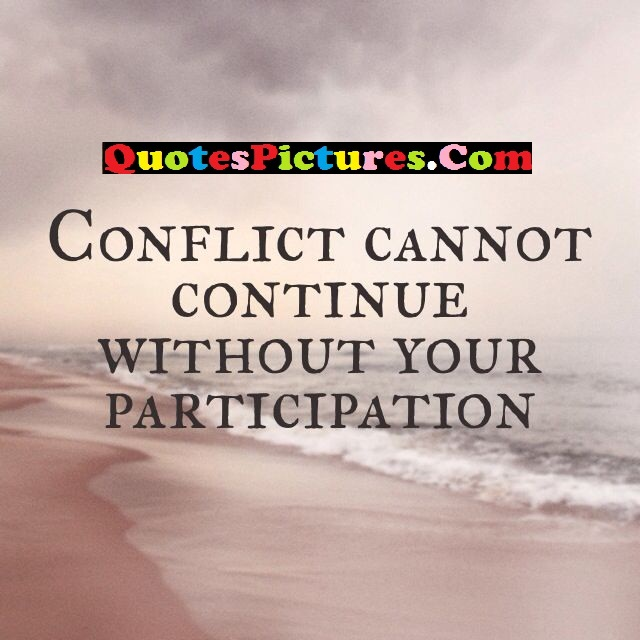 Brillient Conflict Quotes - Conflict Cannot Continue Without Your Participation.