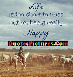 Brillient Cowboy Quote - Life Is Too Short To Miss Out On Being Really Happy.