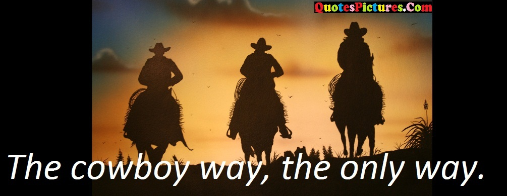 Brillient Cowboy Quote - The Cowboy Way, The only Way.