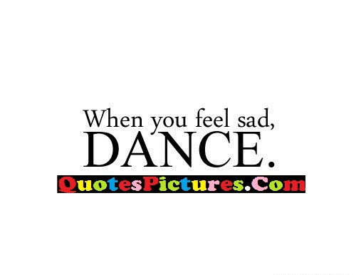 Brillient Dancing Quote - When You Feel Sad, Dance.