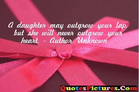 Brillient Daughter Quote - A Daughter May Outgrow Your Lap, But She Will Never Outgrow Your Heart.