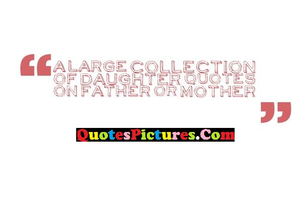 Brillient Daughter Quote - A Large Collection Of Daughter Quotes On Father Or Mother.