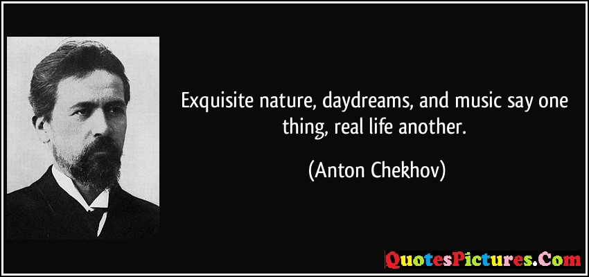 Brillient Day Dreaming Quote - Exquisite Nature Daydreams And Music Say One Thing Real Life Another  - Aanton Chekhov