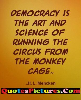 Brillient Democracy Quote - Democracy is Th Art And Science Of Running The Cirus From The Monkey Cage,,.. H.L Mencken