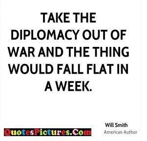 Brillient Diplomacy Quote - Take The Diplomacy Out Of War And The Thing Would Falt In A Week.