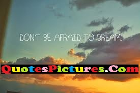 Brillient Dream Quote - Don't Be Afraid To Dream.