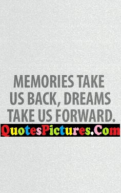 Brillient Dream Quote - Memories Take Us Back, Dreams Take Us Forward.