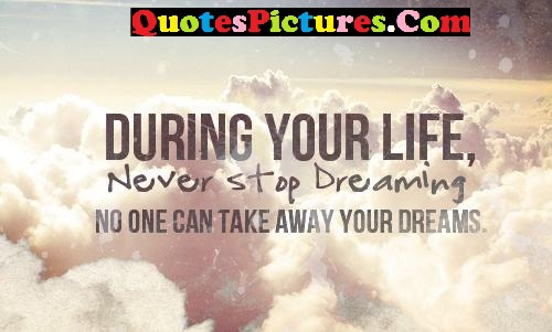 Brillient Dreaming Quote - During Your Life Never Stop Dreming No One Can Take Away Your Dreams.