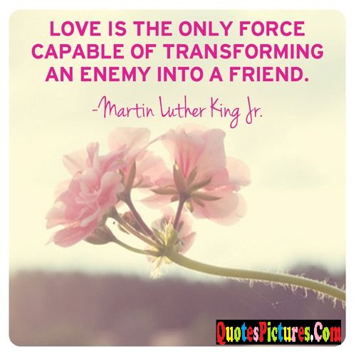 Brillient Enemy Quote - Love Is The Only Force Capable Of Transforming An Enemy Into A Friend. - Martin Luther King Jr.